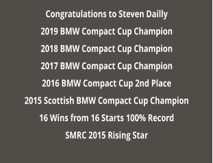 Congratulations to Steven Dailly 2019 BMW Compact Cup Champion 2018 BMW Compact Cup Champion 2017 BMW Compact Cup Champion 2016 BMW Compact Cup 2nd Place 2015 Scottish BMW Compact Cup Champion 16 Wins from 16 Starts 100% Record SMRC 2015 Rising Star